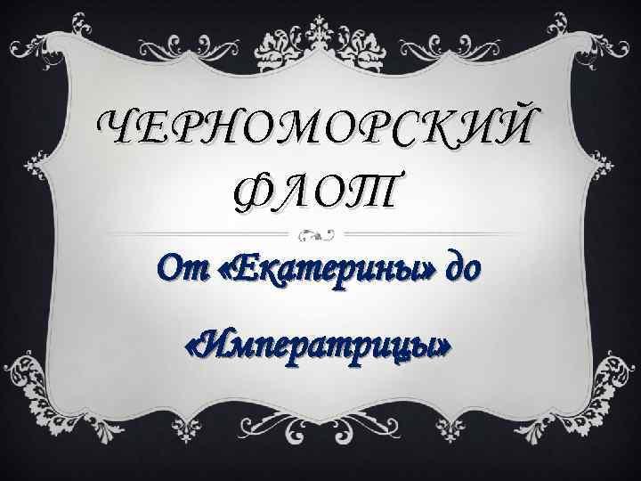 ЧЕРНОМОРСКИЙ ФЛОТ От «Екатерины» до «Императрицы»