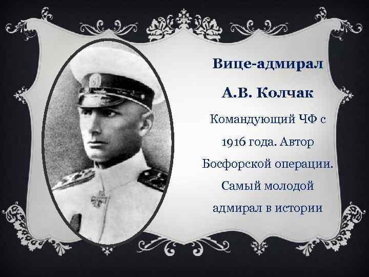 Вице-адмирал А. В. Колчак Командующий ЧФ с 1916 года. Автор Босфорской операции. Самый молодой