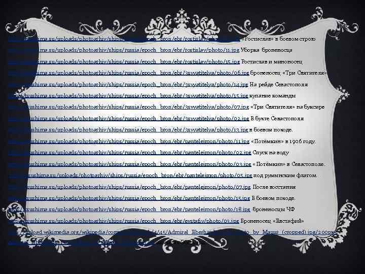 http: //tsushima. su/uploads/photoarhiv/ships/russia/epoch_bron/ebr/rostislav/photo/13. jpg «Ростислав» в боевом строю http: //tsushima. su/uploads/photoarhiv/ships/russia/epoch_bron/ebr/rostislav/photo/11. jpg Уборка броненосца