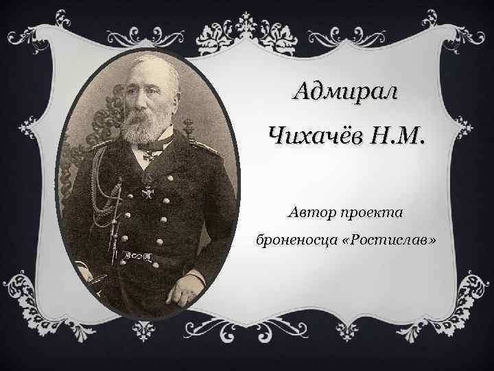 Адмирал Чихачёв Н. М. Автор проекта броненосца «Ростислав»