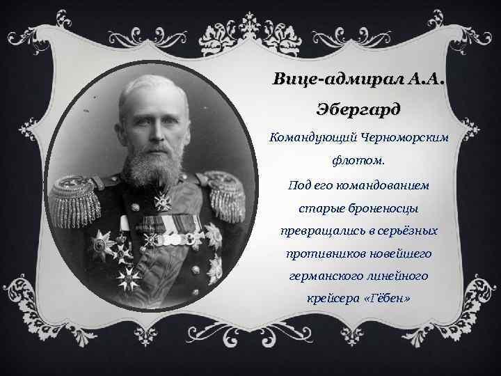 Вице-адмирал А. А. Эбергард Командующий Черноморским флотом. Под его командованием старые броненосцы превращались в