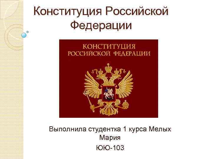 Конституция Российской Федерации Выполнила студентка 1 курса Мелых Мария ЮЮ-103