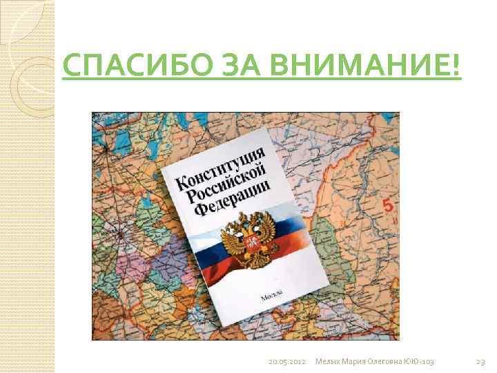 СПАСИБО ЗА ВНИМАНИЕ! 20. 05. 2012 Мелых Мария Олеговна ЮЮ-103 23