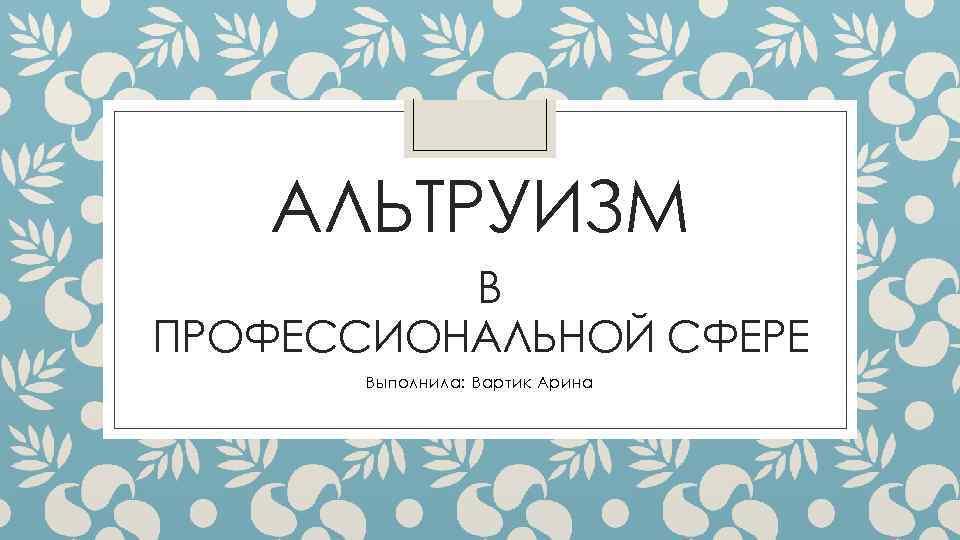АЛЬТРУИЗМ В ПРОФЕССИОНАЛЬНОЙ СФЕРЕ Выполнила: Вартик Арина