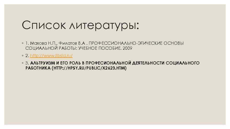Список литературы: ◦ 1. Махова Н. П. , Филатов В. А. ПРОФЕССИОНАЛЬНО-ЭТИЧЕСКИЕ ОСНОВЫ СОЦИАЛЬНОЙ