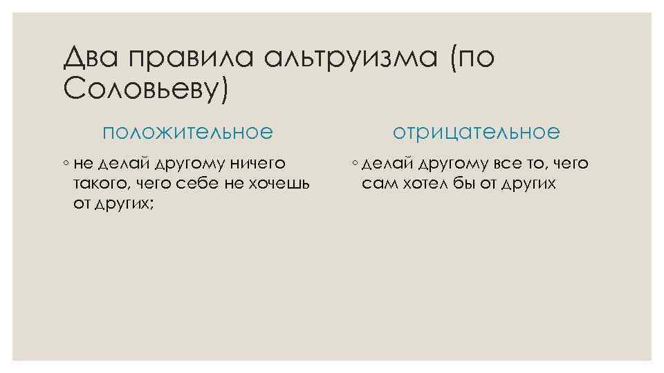 Два правила альтруизма (по Соловьеву) положительное ◦ не делай другому ничего такого, чего себе