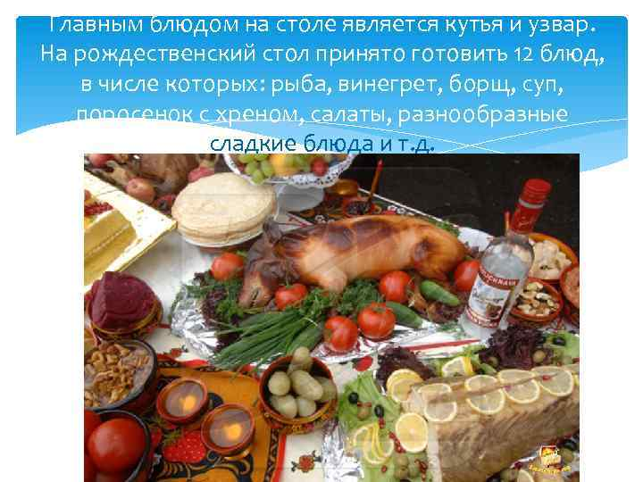 Главным блюдом на столе является кутья и узвар. На рождественский стол принято готовить 12