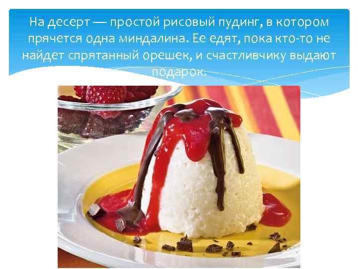 На десерт — простой рисовый пудинг, в котором прячется одна миндалина. Ее едят, пока