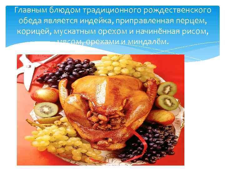 Главным блюдом традиционного рождественского обеда является индейка, приправленная перцем, корицей, мускатным орехом и начинённая