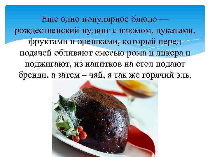 Еще одно популярное блюдо — рождественский пудинг с изюмом, цукатами, фруктами и орешками, который
