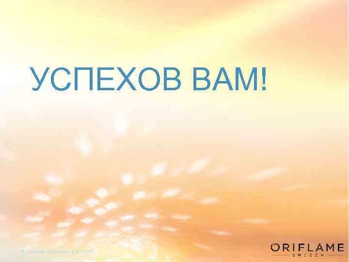 УСПЕХОВ ВАМ! © Oriflame Cosmetics S. A. 2012