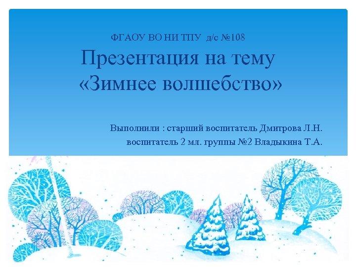ФГАОУ ВО НИ ТПУ д/с № 108 Презентация на тему «Зимнее волшебство» Выполнили :
