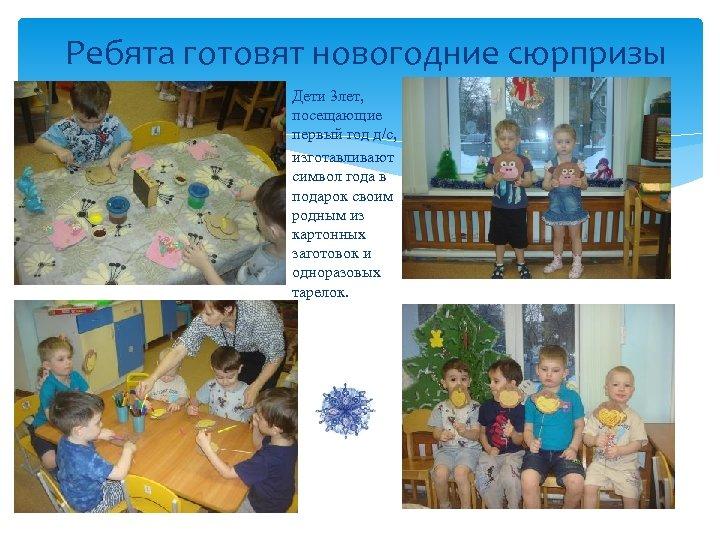 Ребята готовят новогодние сюрпризы Дети 3 лет, посещающие первый год д/с, изготавливают символ года