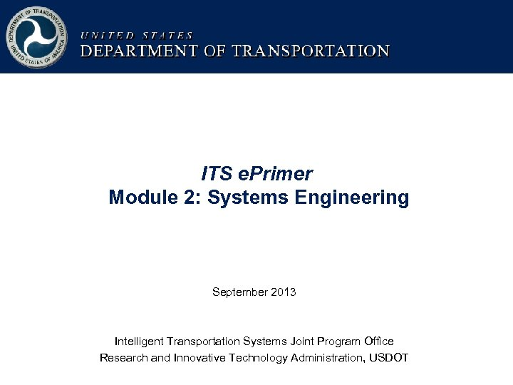 ITS e. Primer Module 2: Systems Engineering September 2013 Intelligent Transportation Systems Joint Program