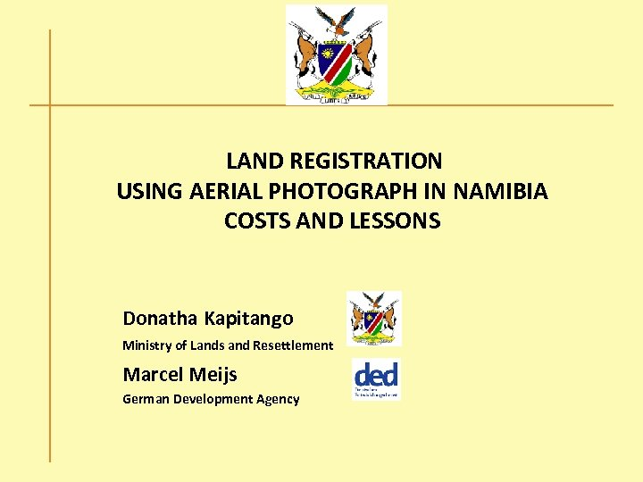 LAND REGISTRATION USING AERIAL PHOTOGRAPH IN NAMIBIA COSTS AND LESSONS Donatha Kapitango Ministry of