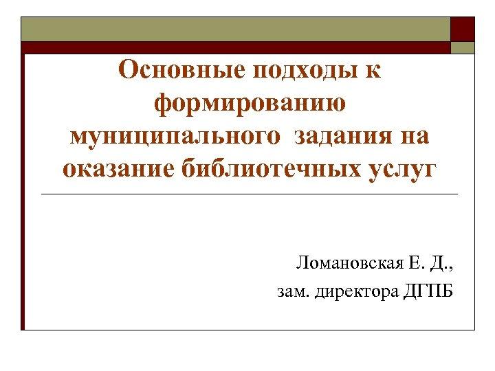 Основные подходы к формированию муниципального задания на оказание библиотечных услуг Ломановская Е. Д. ,