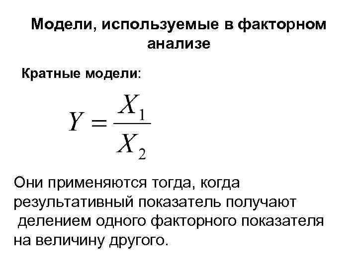 Модели, используемые в факторном анализе Кратные модели: Они применяются тогда, когда результативный показатель получают