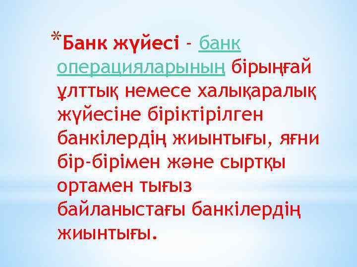 *Банк жүйесі - банк операцияларының бірыңғай ұлттық немесе халықаралық жүйесіне біріктірілген банкілердің жиынтығы, яғни