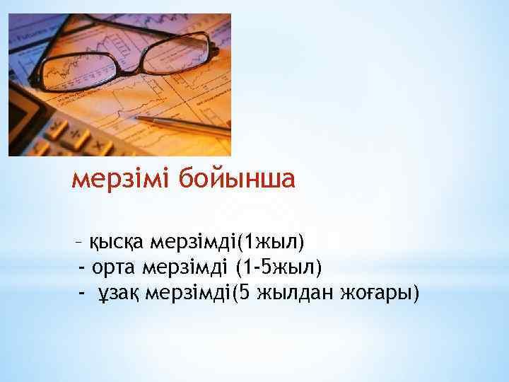 мерзімі бойынша – қысқа мерзімді(1 жыл) - орта мерзімді (1 -5 жыл) - ұзақ