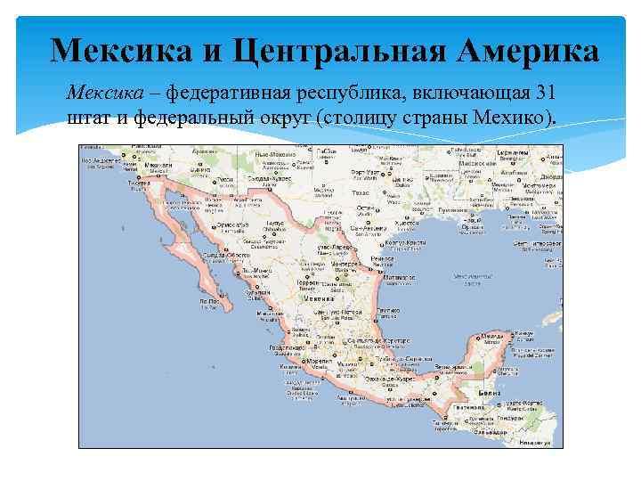 Мексика и Центральная Америка Мексика – федеративная республика, включающая 31 штат и федеральный округ