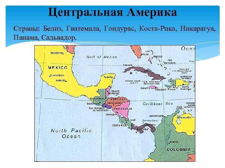 Центральная Америка Страны: Белиз, Гватемала, Гондурас, Коста-Рика, Никарагуа, Панама, Сальвадор.