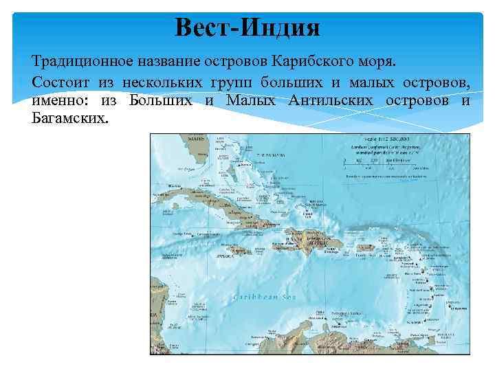 Вест-Индия Традиционное название островов Карибского моря. Состоит из нескольких групп больших и малых островов,