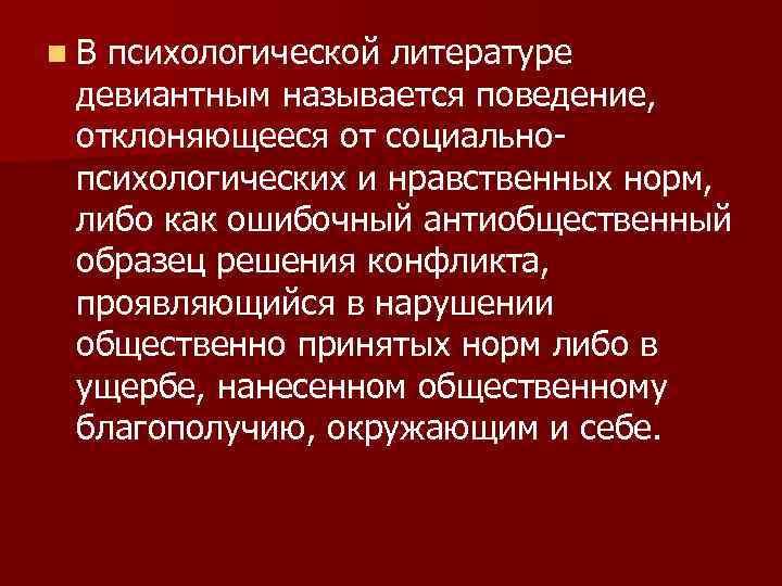 n. В психологической литературе девиантным называется поведение, отклоняющееся от социальнопсихологических и нравственных норм, либо