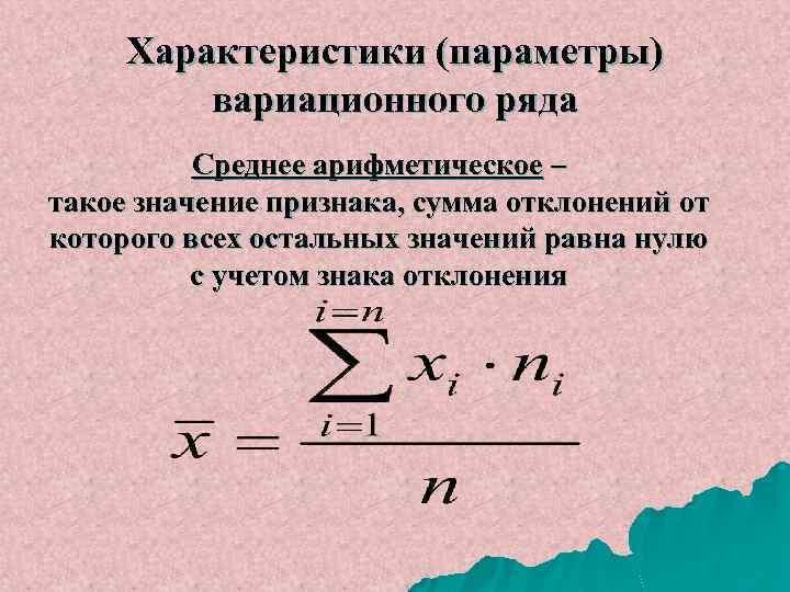 Характеристики (параметры) вариационного ряда Среднее арифметическое – такое значение признака, сумма отклонений от которого