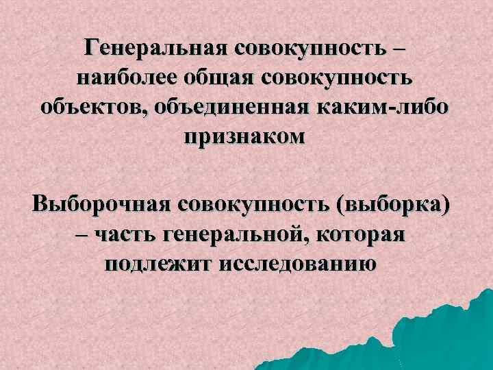 Генеральная совокупность – наиболее общая совокупность объектов, объединенная каким-либо признаком Выборочная совокупность (выборка) –