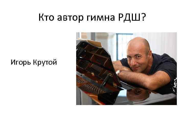 Кто автор гимна РДШ? Игорь Крутой
