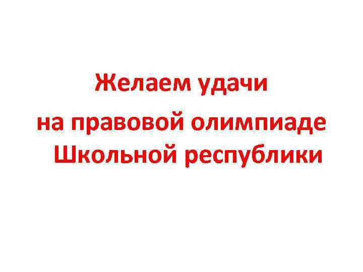 Желаем удачи на правовой олимпиаде Школьной республики