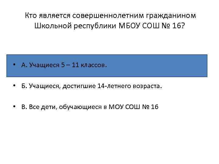 Кто является совершеннолетним гражданином Школьной республики МБОУ СОШ № 16? • А. Учащиеся 5