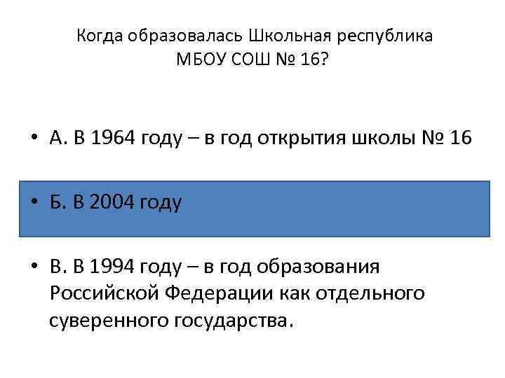 Когда образовалась Школьная республика МБОУ СОШ № 16? • А. В 1964 году –