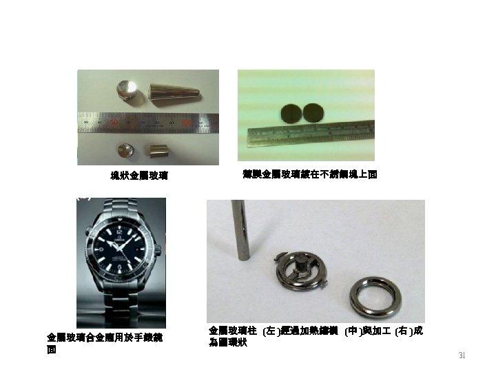 塊狀金屬玻璃合金應用於手錶鏡 面 薄膜金屬玻璃鍍在不銹鋼塊上面 金屬玻璃柱 (左 )經過加熱鑄模 (中 )與加 (右 )成 為圓環狀 31