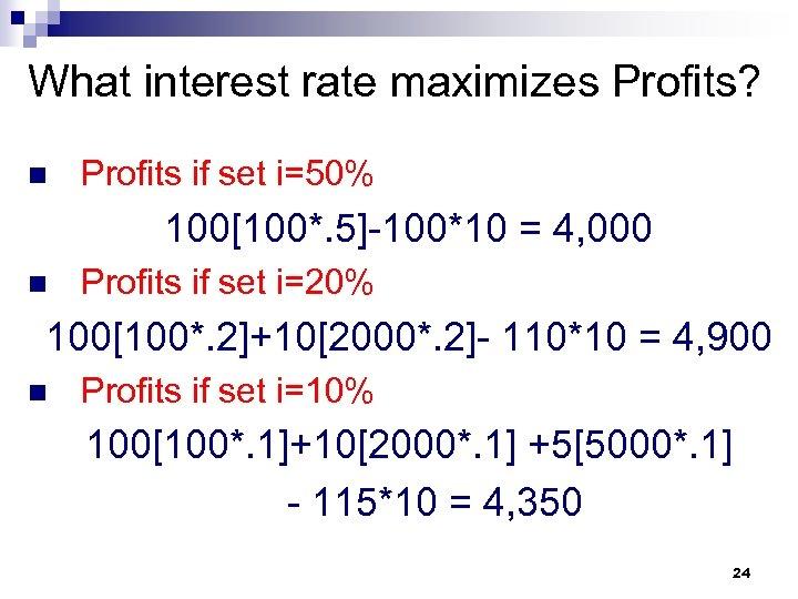 What interest rate maximizes Profits? n Profits if set i=50% 100[100*. 5]-100*10 = 4,