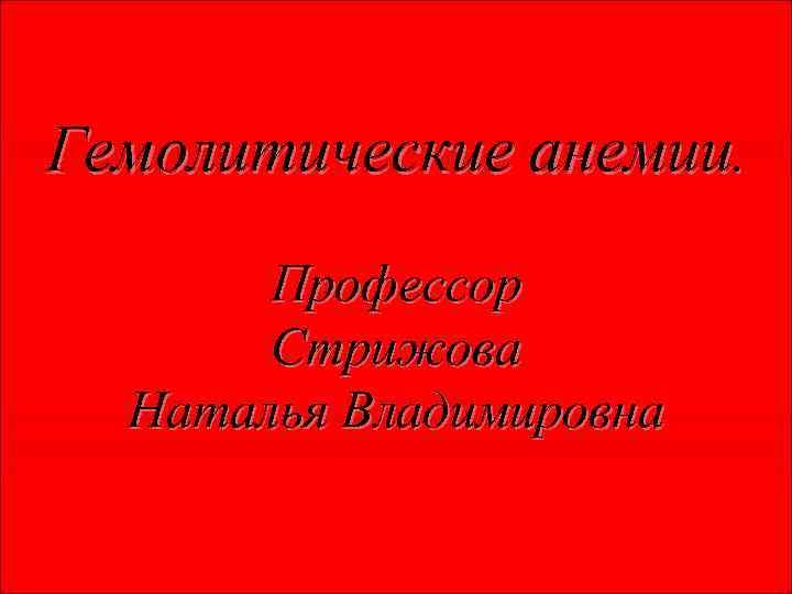 Гемолитические анемии. Профессор Стрижова Наталья Владимировна