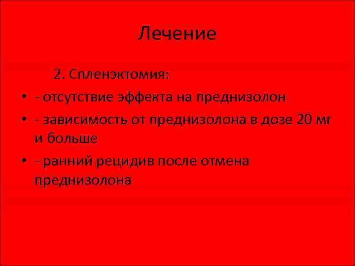 Лечение 2. Спленэктомия: • - отсутствие эффекта на преднизолон • - зависимость от преднизолона