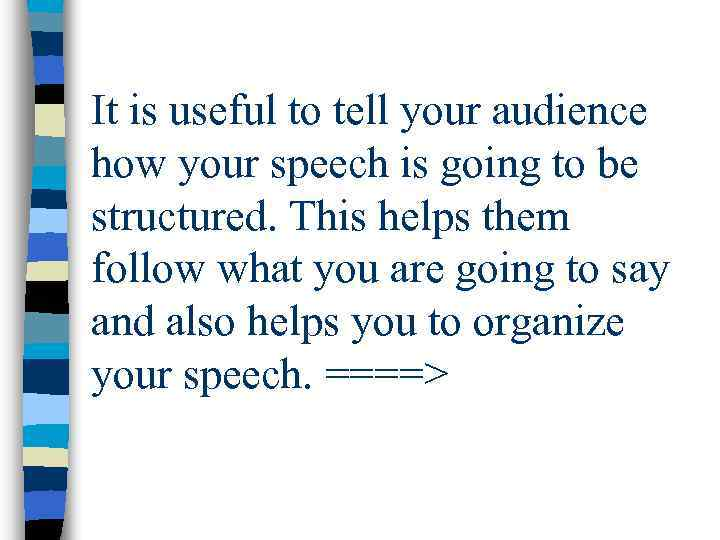It is useful to tell your audience how your speech is going to be