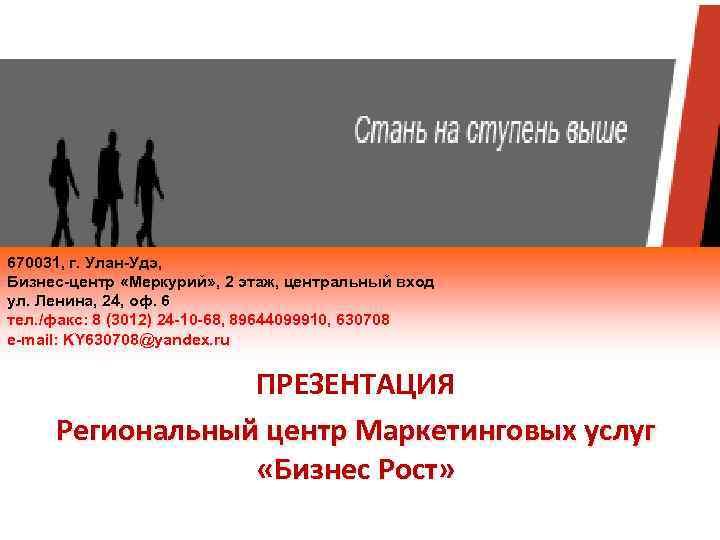 670031, г. Улан-Удэ, Бизнес-центр «Меркурий» , 2 этаж, центральный вход ул. Ленина, 24, оф.