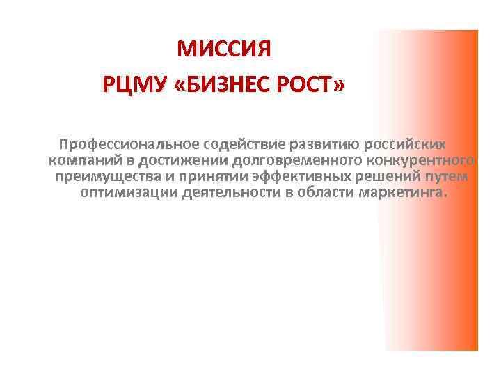МИССИЯ РЦМУ «БИЗНЕС РОСТ» Профессиональное содействие развитию российских компаний в достижении долговременного конкурентного преимущества