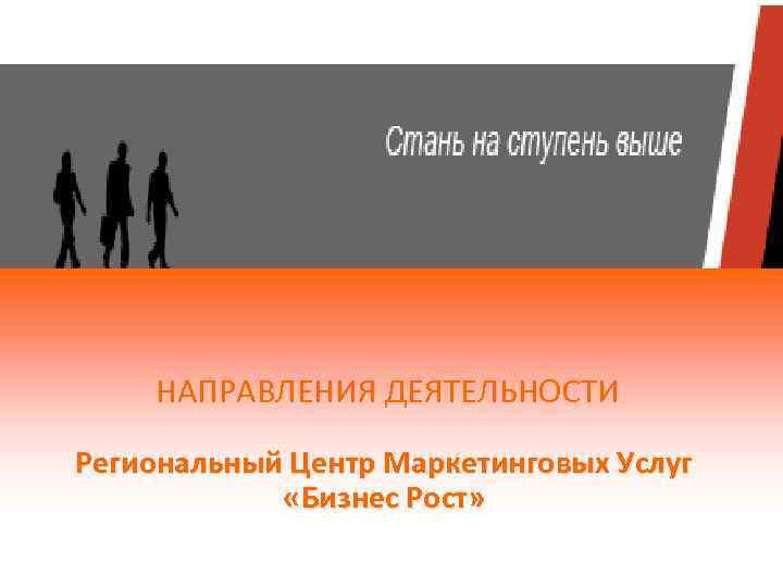 НАПРАВЛЕНИЯ ДЕЯТЕЛЬНОСТИ Региональный Центр Маркетинговых Услуг «Бизнес Рост»