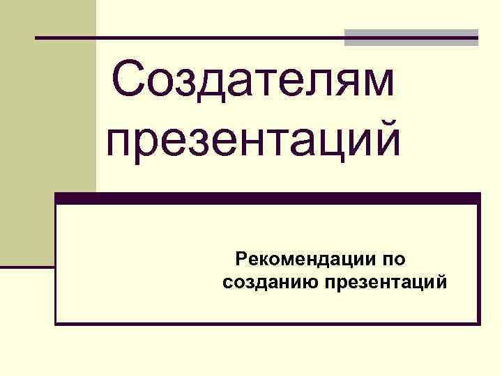 Создателям презентаций Рекомендации по созданию презентаций