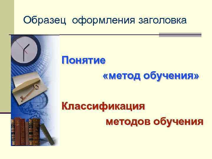 Образец оформления заголовка Понятие «метод обучения» Классификация методов обучения