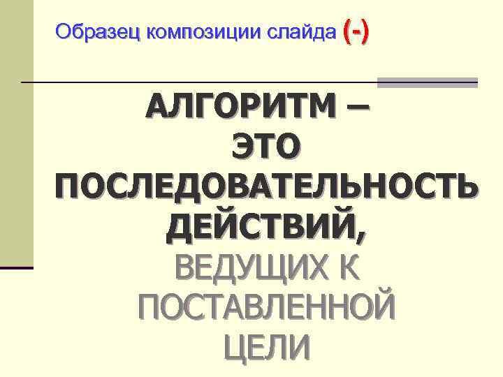 Образец композиции слайда (-) АЛГОРИТМ – ЭТО ПОСЛЕДОВАТЕЛЬНОСТЬ ДЕЙСТВИЙ, ВЕДУЩИХ К ПОСТАВЛЕННОЙ ЦЕЛИ