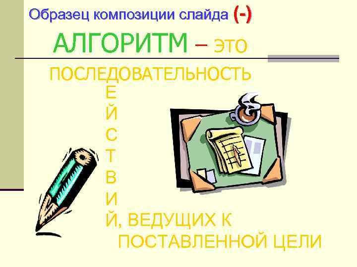 Образец композиции слайда (-) АЛГОРИТМ – ЭТО ПОСЛЕДОВАТЕЛЬНОСТЬ Е Й С Т В И