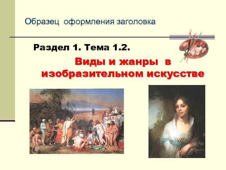 Образец оформления заголовка Раздел 1. Тема 1. 2. Виды и жанры в изобразительном искусстве