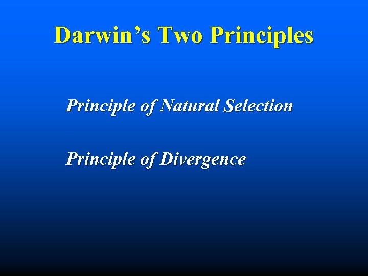 Darwin's Two Principles Principle of Natural Selection Principle of Divergence