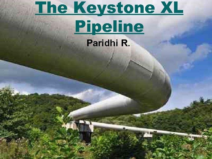 The Keystone XL Pipeline Paridhi R.