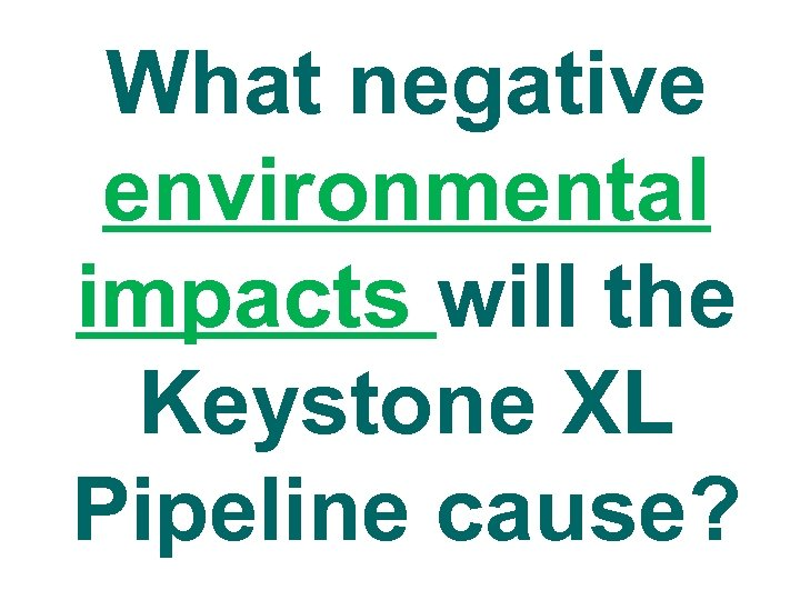 What negative environmental impacts will the Keystone XL Pipeline cause?