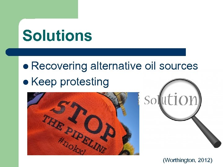 Solutions l Recovering alternative oil sources l Keep protesting (Worthington, 2012)